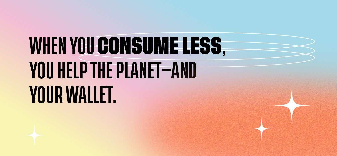 when you consume less, you can help the planet—and your wallet.