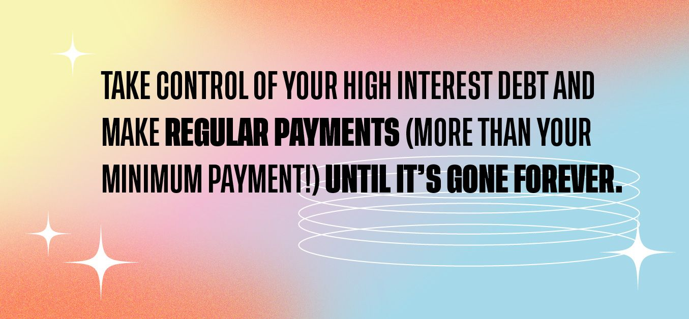 Take control of your high interest debt and make regular payments (more than your minimum payment!) until it's gone forever.