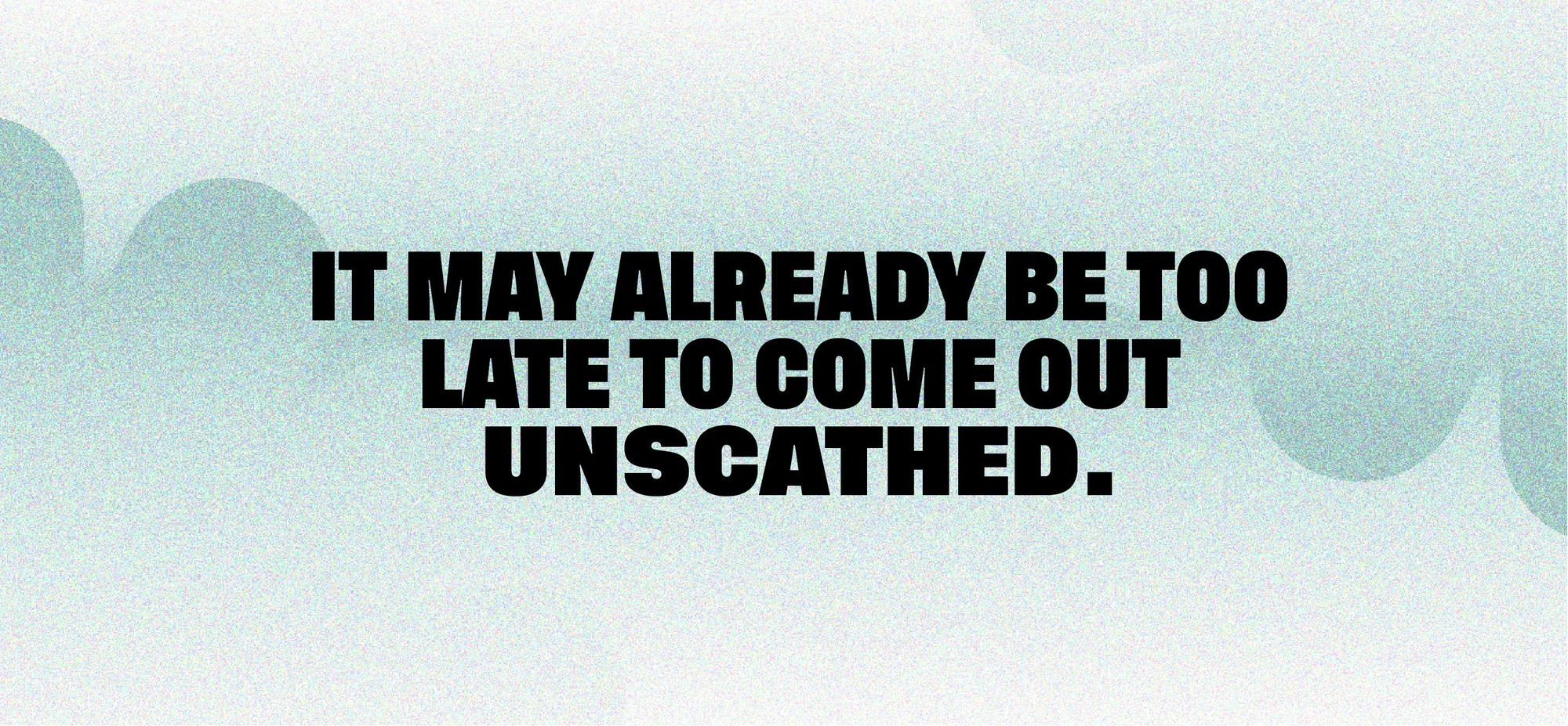 It may already be too late to come out unscathed.</PQ>