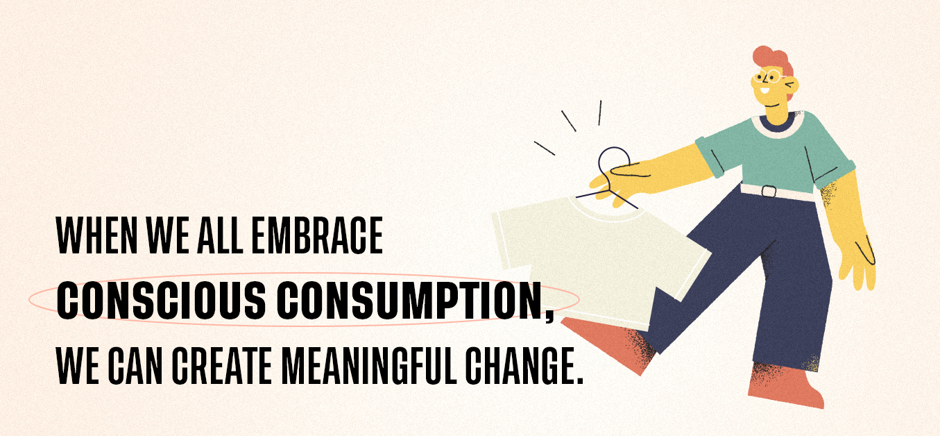 When we all embrace conscious consumption, we can create meaningful change.