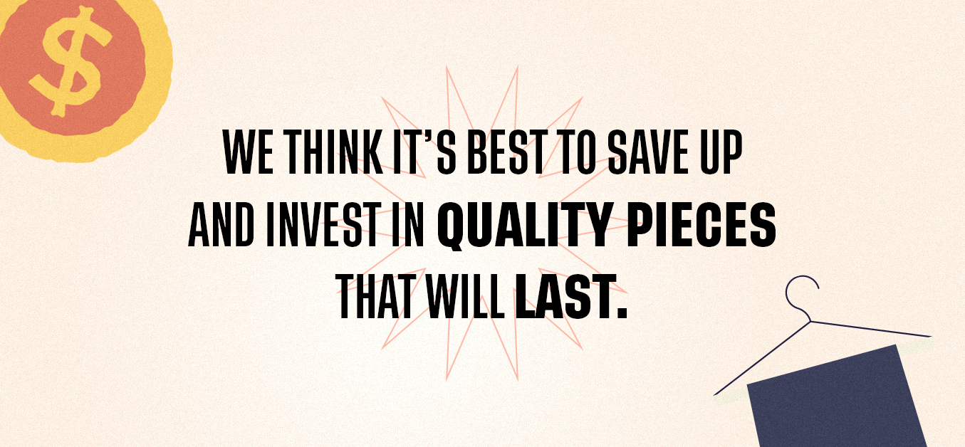 we think it's best to save up and invest in quality pieces that will last.