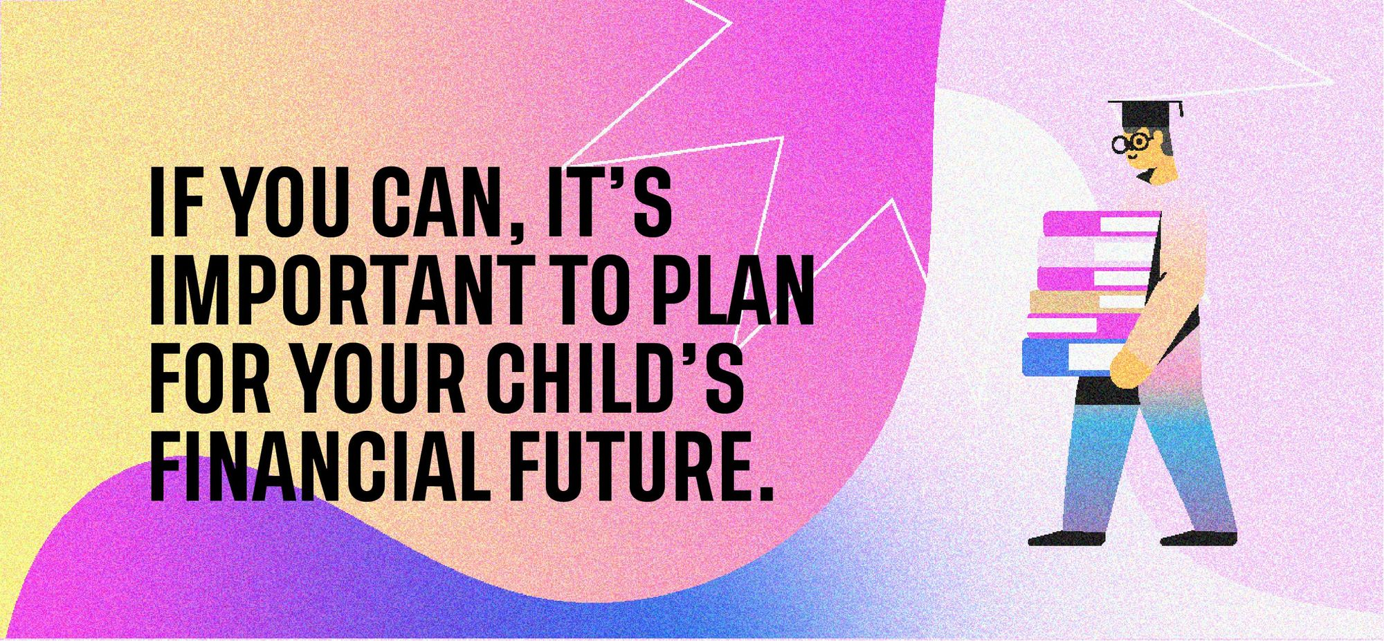 If you can, it's important to plan for your child's financial future.