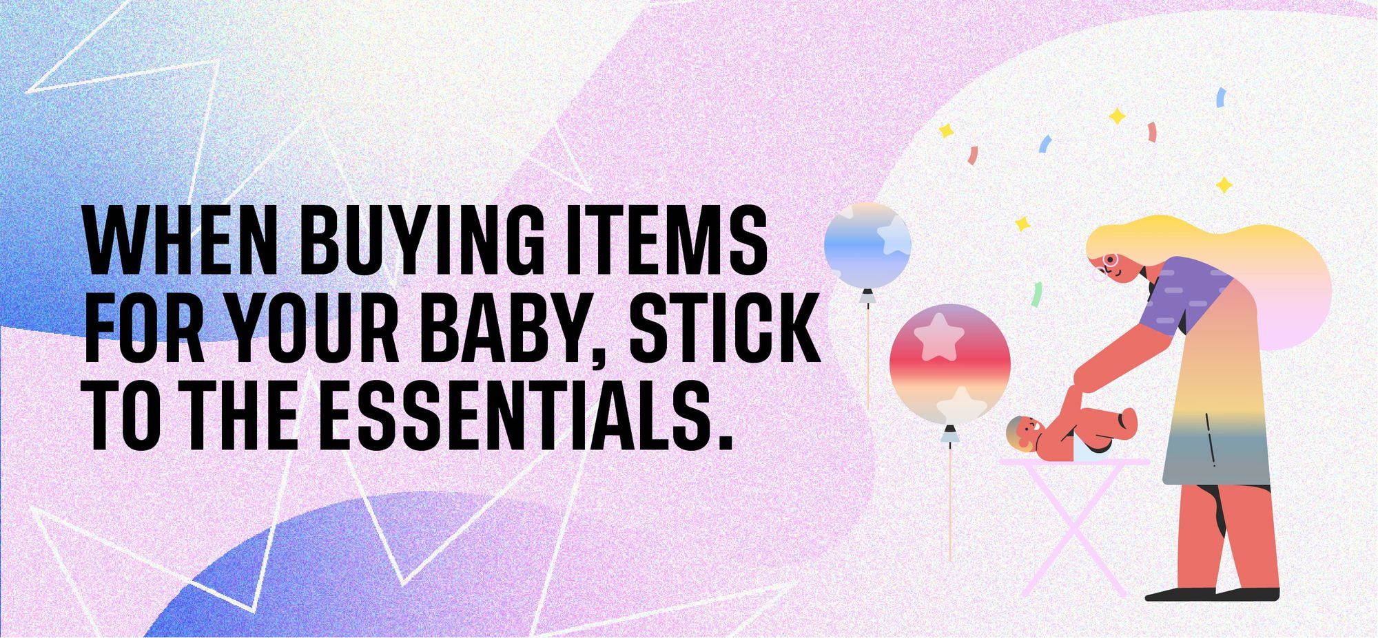 When buying items for your baby, stick to the essentials.