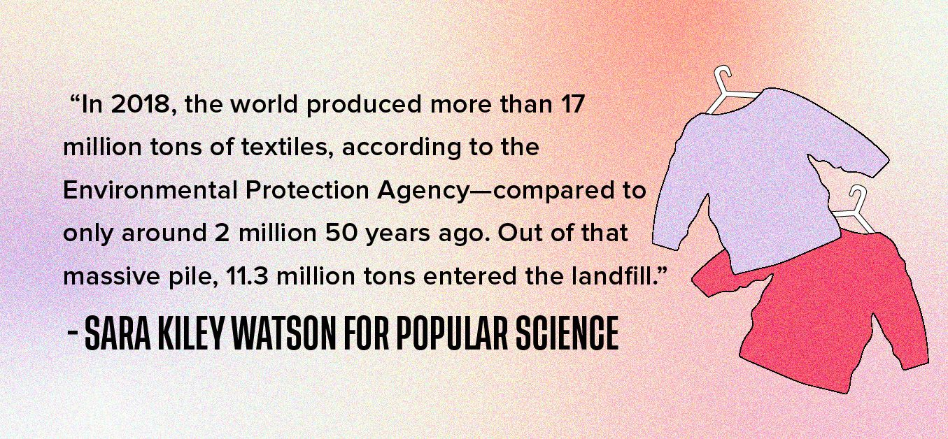 """In 2018, the world produced more than 17 million tons of textiles, according to the Environmental Protection Agency—compared to only around 2 million 50 years ago. Out of that massive pile, 11.3 million tons entered the landfill."""" - Sara Kiley Watson for Popular Science"""