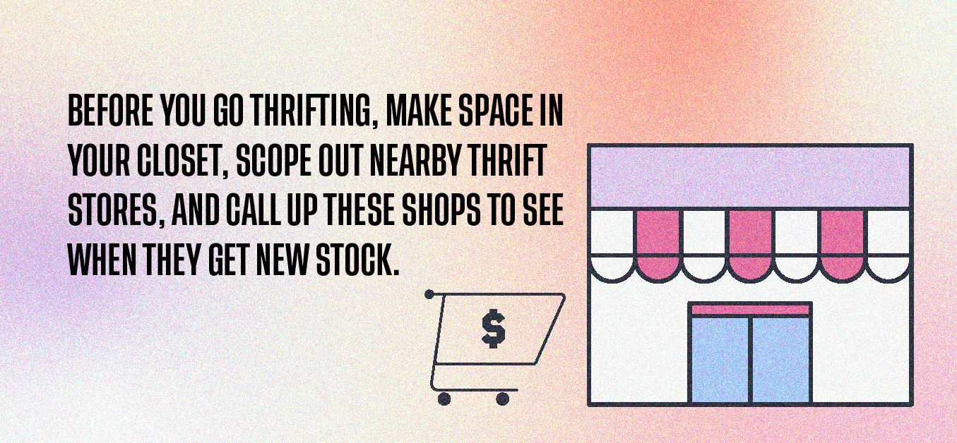 Before you go thrifting, make space in your closet, scope out nearby thrift stores, and call up these shops to see when they get new stock.